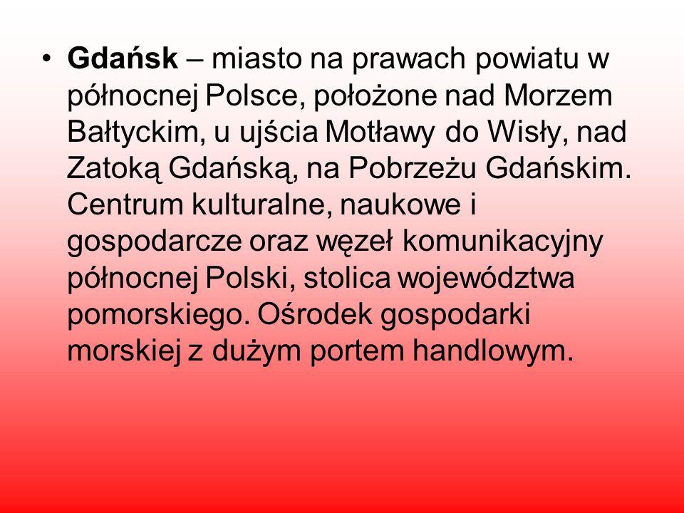 Gdańsk – miasto na prawach powiatu w północnej Polsce, położone nad Morzem Bałtyckim, u ujścia Motławy do Wisły, nad Zatoką Gdańską, na Pobrzeżu Gdańskim.