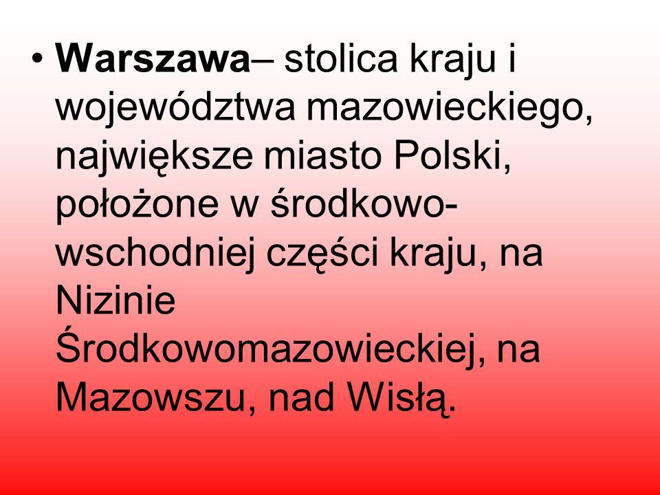 Warszawa– stolica kraju i województwa mazowieckiego, największe miasto Polski, położone w środkowo- wschodniej części kraju, na Nizinie Środkowomazowieckiej, na Mazowszu, nad Wisłą.