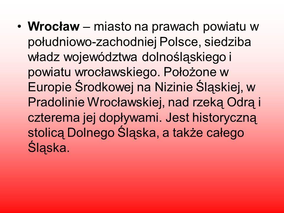 Wrocław – miasto na prawach powiatu w południowo-zachodniej Polsce, siedziba władz województwa dolnośląskiego i powiatu wrocławskiego.