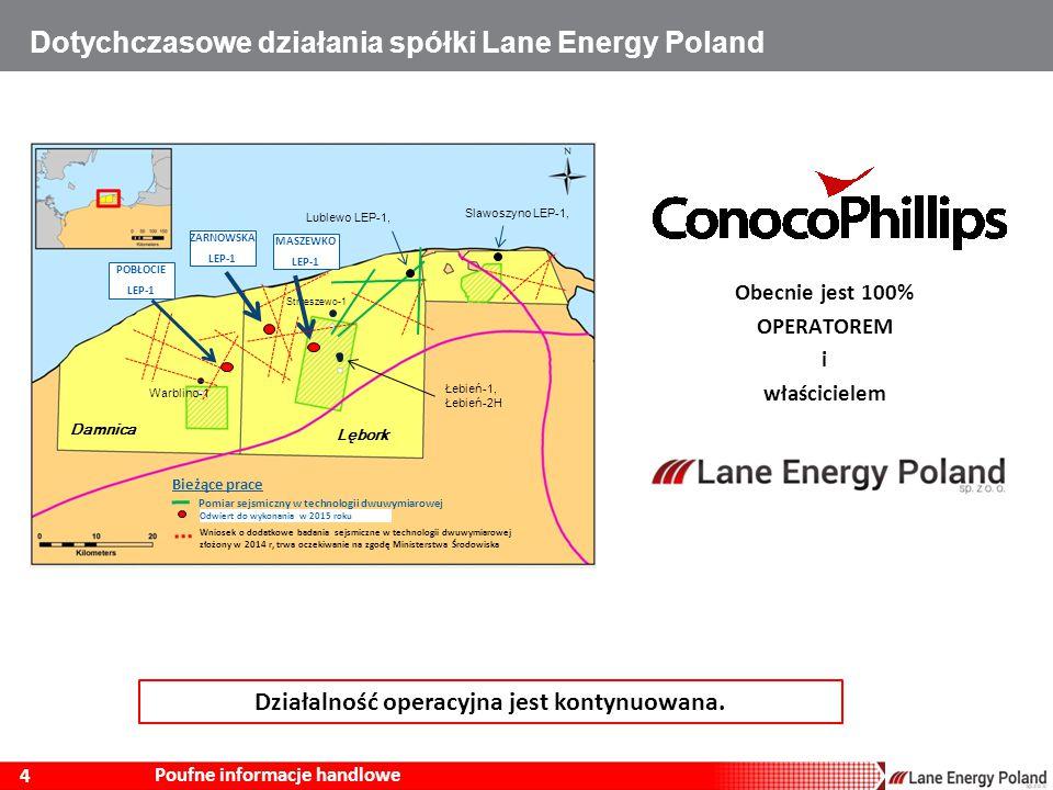 4 Poufne informacje handlowe Dotychczasowe działania spółki Lane Energy Poland Odwiert do wykonania w 2015 roku Pomiar sejsmiczny w technologii dwuwymiarowej Damnica Lębork Strzeszewo-1 Łebień-1, Łebień-2H Warblino-1 Bieżące prace MASZEWKO LEP-1 Wniosek o dodatkowe badania sejsmiczne w technologii dwuwymiarowej złożony w 2014 r, trwa oczekiwanie na zgodę Ministerstwa Środowiska Obecnie jest 100% OPERATOREM i właścicielem Działalność operacyjna jest kontynuowana.