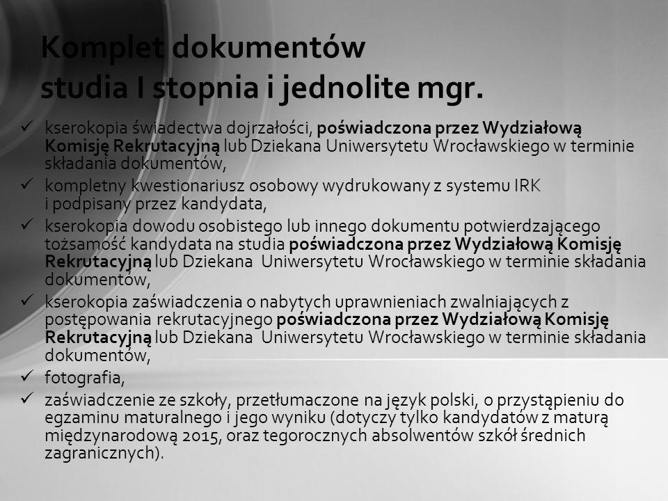 Komplet dokumentów studia I stopnia i jednolite mgr. kserokopia świadectwa dojrzałości, poświadczona przez Wydziałową Komisję Rekrutacyjną lub Dziekan
