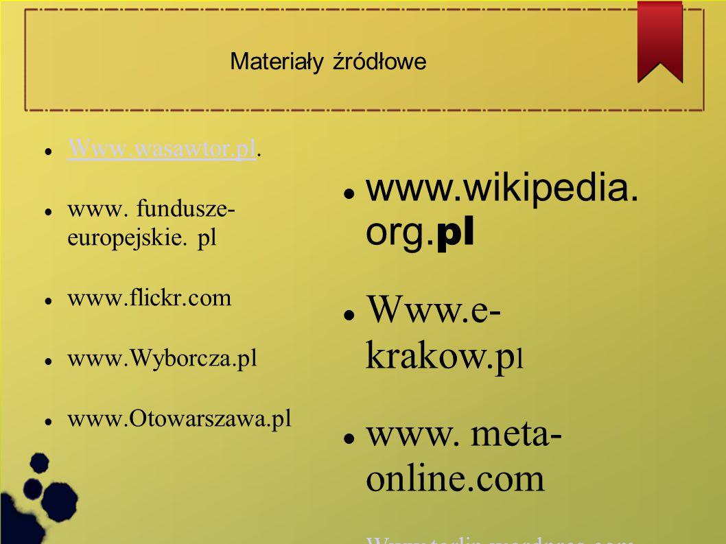 Materiały źródłowe Www.wasawtor.pl. Www.wasawtor.pl www. fundusze- europejskie. pl www.flickr.com www.Wyborcza.pl www.Otowarszawa.pl www.wikipedia. or