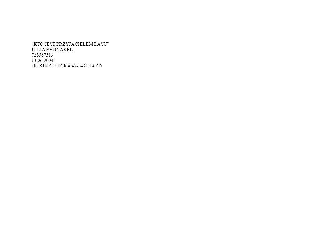 """""""KTO JEST PRZYJACIELEM LASU JULIA BEDNAREK 728567513 13.06.2004r UL.STRZELECKA 47-143 UJAZD"""