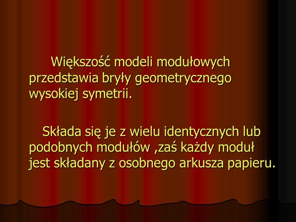 Większość modeli modułowych przedstawia bryły geometrycznego wysokiej symetrii. Składa się je z wielu identycznych lub podobnych modułów,zaś każdy mod