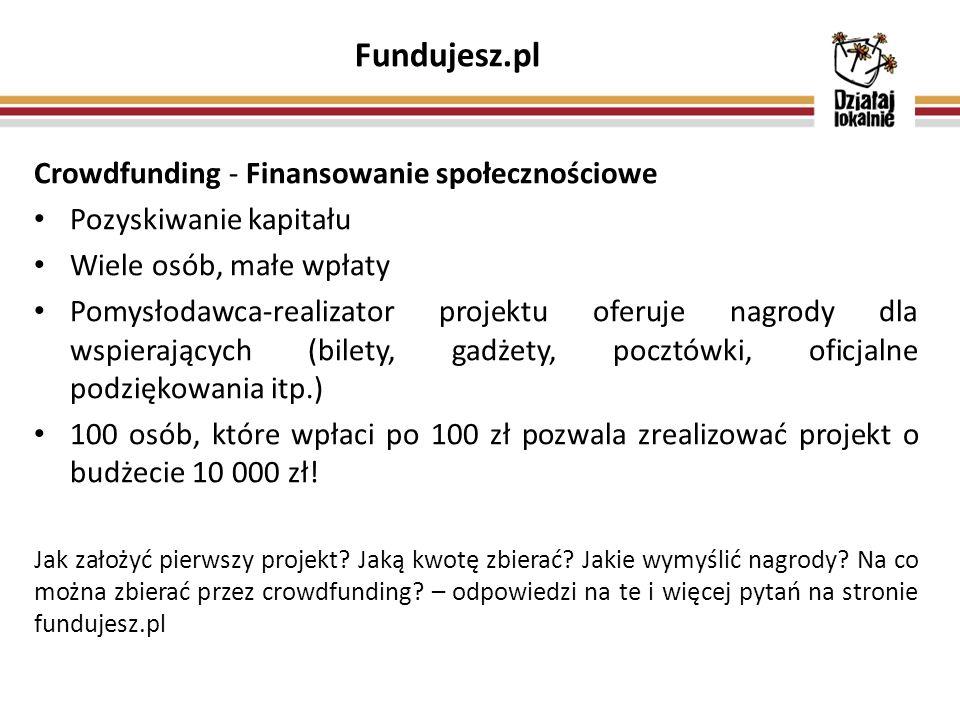 Fundujesz.pl Crowdfunding - Finansowanie społecznościowe Pozyskiwanie kapitału Wiele osób, małe wpłaty Pomysłodawca-realizator projektu oferuje nagrody dla wspierających (bilety, gadżety, pocztówki, oficjalne podziękowania itp.) 100 osób, które wpłaci po 100 zł pozwala zrealizować projekt o budżecie 10 000 zł.