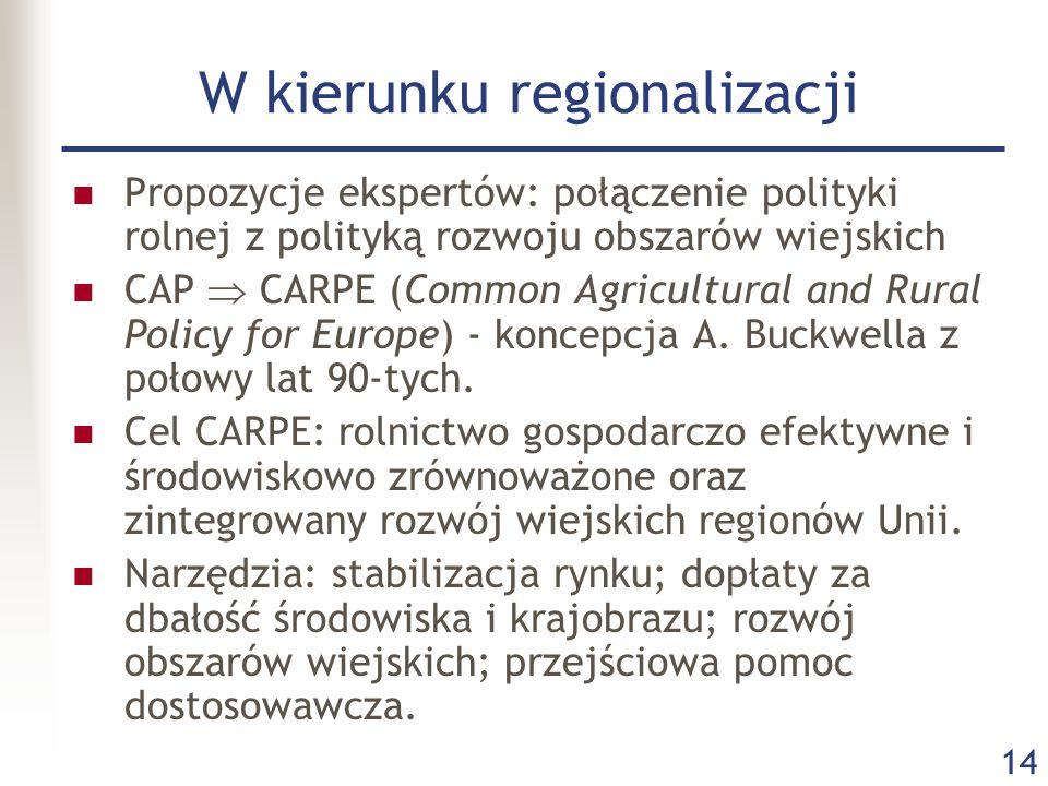 14 W kierunku regionalizacji Propozycje ekspertów: połączenie polityki rolnej z polityką rozwoju obszarów wiejskich CAP  CARPE (Common Agricultural a