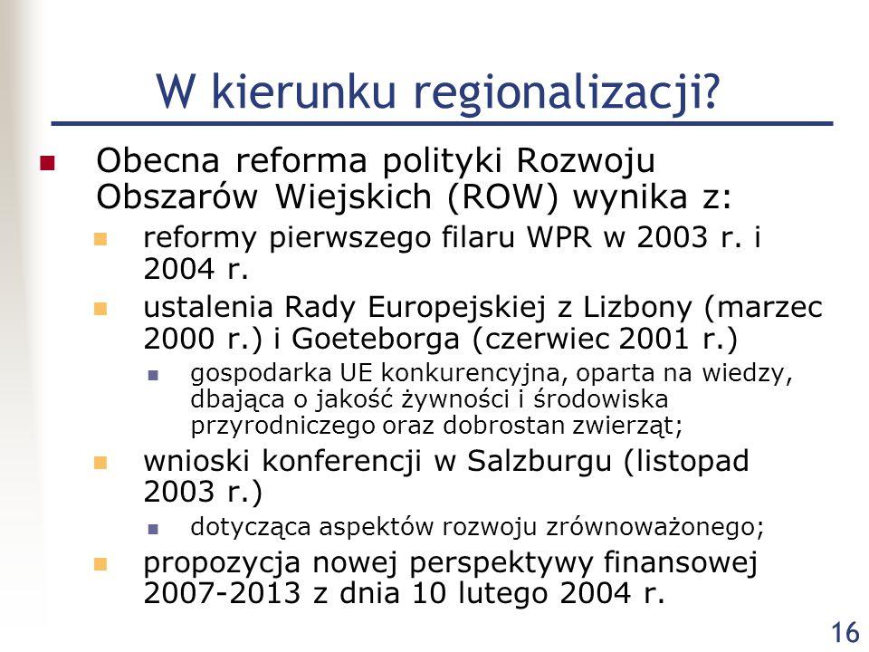 16 W kierunku regionalizacji? Obecna reforma polityki Rozwoju Obszarów Wiejskich (ROW) wynika z: reformy pierwszego filaru WPR w 2003 r. i 2004 r. ust