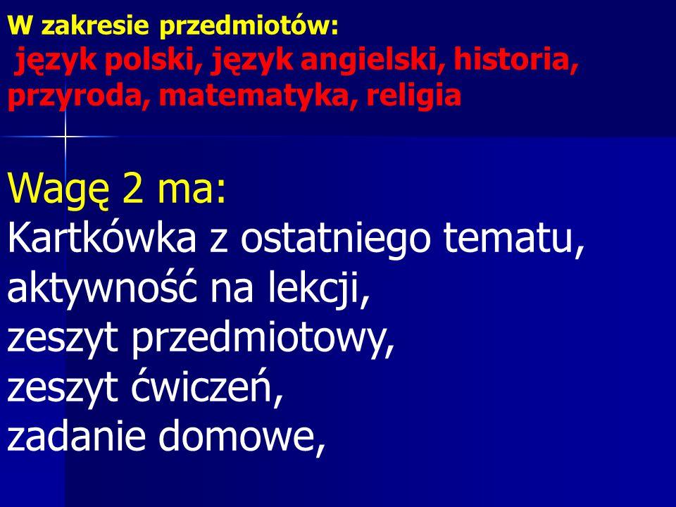 W zakresie przedmiotów: język polski, język angielski, historia, przyroda, matematyka, religia Wagę 2 ma: Kartkówka z ostatniego tematu, aktywność na lekcji, zeszyt przedmiotowy, zeszyt ćwiczeń, zadanie domowe,