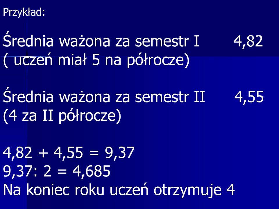 Przykład: Średnia ważona za semestr I 4,82 ( uczeń miał 5 na półrocze) Średnia ważona za semestr II 4,55 (4 za II półrocze) 4,82 + 4,55 = 9,37 9,37: 2 = 4,685 Na koniec roku uczeń otrzymuje 4