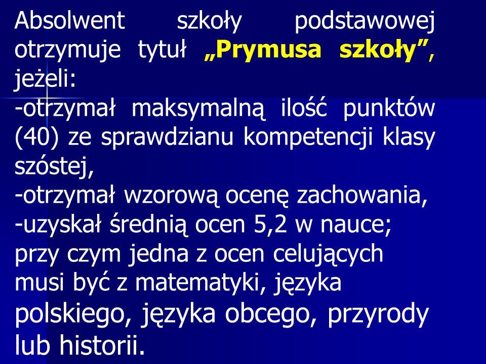 """Absolwent szkoły podstawowej otrzymuje tytuł """"Prymusa szkoły , jeżeli: -otrzymał maksymalną ilość punktów (40) ze sprawdzianu kompetencji klasy szóstej, -otrzymał wzorową ocenę zachowania, -uzyskał średnią ocen 5,2 w nauce; przy czym jedna z ocen celujących musi być z matematyki, języka polskiego, języka obcego, przyrody lub historii."""