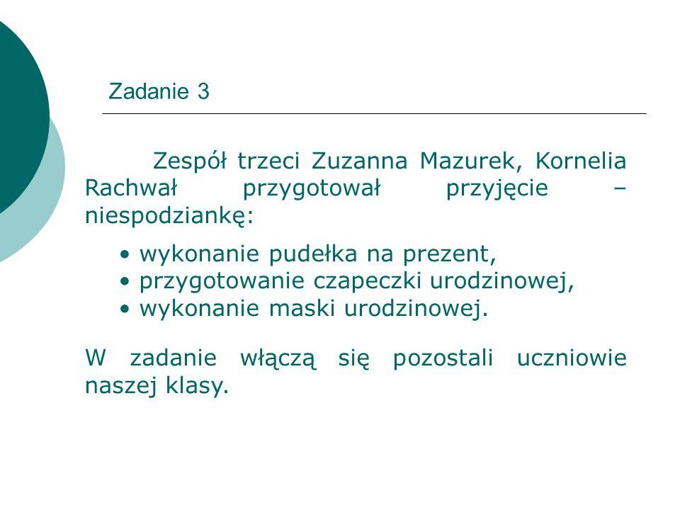 Zadanie 3 Zespół trzeci Zuzanna Mazurek, Kornelia Rachwał przygotował przyjęcie – niespodziankę: wykonanie pudełka na prezent, przygotowanie czapeczki urodzinowej, wykonanie maski urodzinowej.