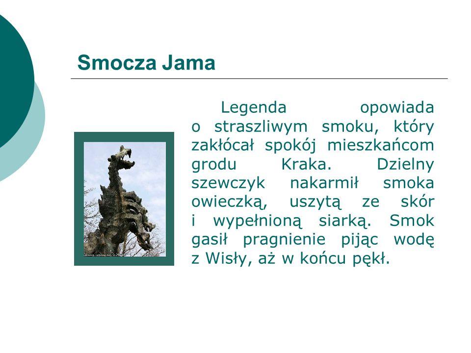 Smocza Jama Legenda opowiada o straszliwym smoku, który zakłócał spokój mieszkańcom grodu Kraka. Dzielny szewczyk nakarmił smoka owieczką, uszytą ze s