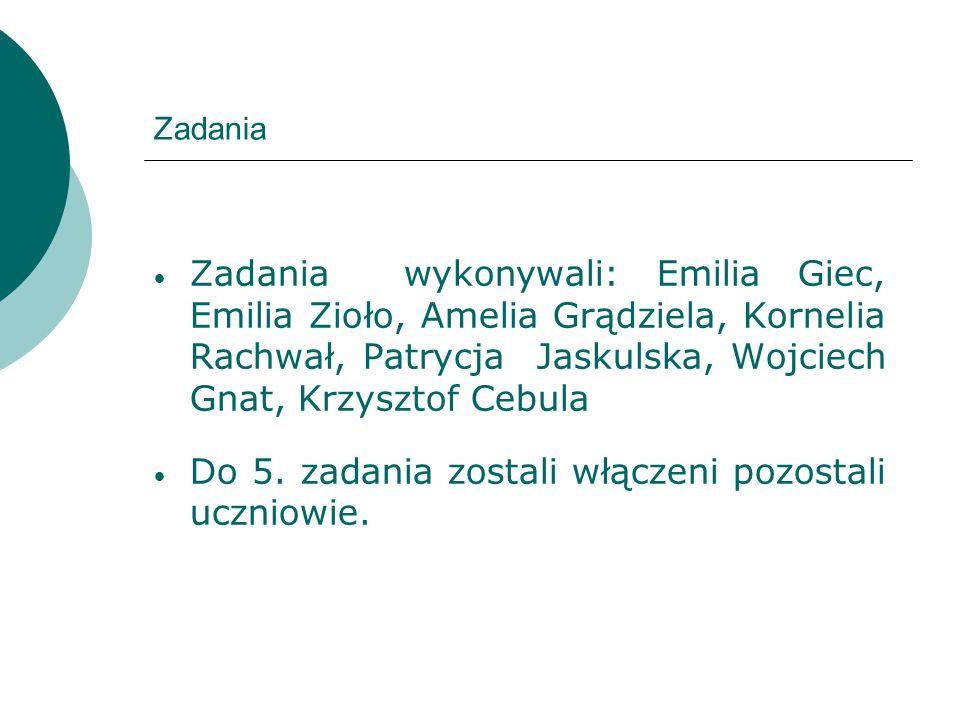 Zadania Zadania wykonywali: Emilia Giec, Emilia Zioło, Amelia Grądziela, Kornelia Rachwał, Patrycja Jaskulska, Wojciech Gnat, Krzysztof Cebula Do 5. z