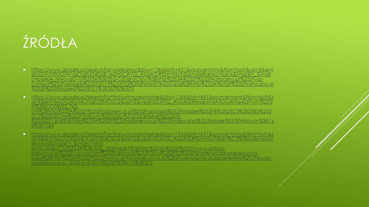 ŹRÓDŁA  https://www.google.pl/search?q=wielkanoc&biw=1366&bih=651&source=lnms&tbm=isch&sa=X&ei=I gMGVcHTMOHVygOq8oD4Bg&ved=0CAYQ_AUoAQ#tbm=isch&q=wielkanoc+juzus&imgdii=_&imgr c=pq4o4_NNcvgO-M%253A%3B5Sg-ClZ0zn5CKM%3Bhttp%253A%252F%252Fsatoczno.pl%252Fwp- content%252Fuploads%252F2013%252F03%252Fphp97X20G.jpg%3Bhttp%253A%252F%252Fsatoczno.pl %252F%253Fpaged%253D11%3B357%3B570 https://www.google.pl/search?q=wielkanoc&biw=1366&bih=651&source=lnms&tbm=isch&sa=X&ei=I gMGVcHTMOHVygOq8oD4Bg&ved=0CAYQ_AUoAQ#tbm=isch&q=wielkanoc+juzus&imgdii=_&imgr c=pq4o4_NNcvgO-M%253A%3B5Sg-ClZ0zn5CKM%3Bhttp%253A%252F%252Fsatoczno.pl%252Fwp- content%252Fuploads%252F2013%252F03%252Fphp97X20G.jpg%3Bhttp%253A%252F%252Fsatoczno.pl %252F%253Fpaged%253D11%3B357%3B570  https://www.google.pl/search?q=triduum+paschalne&biw=1366&bih=651&source=lnms&tbm=isch&s a=X&ei=FAsGVZXhM4LVygO384CICQ&sqi=2&ved=0CAYQ_AUoAQ#imgrc=4AXOwANq42zPwM%253 A%3BkUO0WE2_Fx5- uM%3Bhttp%253A%252F%252Fadoremus.pl%252Fuploads%252Fimages%252FR%2525C3%2525B3%252 5C5%2525BCne%252FTriduum%252520-%252520plakat%252520- %2525201.jpg%3Bhttp%253A%252F%252Fadoremus.pl%252Findex.php%253Fpage%253Dtriduum%3B76 8%3B1024 https://www.google.pl/search?q=triduum+paschalne&biw=1366&bih=651&source=lnms&tbm=isch&s a=X&ei=FAsGVZXhM4LVygO384CICQ&sqi=2&ved=0CAYQ_AUoAQ#imgrc=4AXOwANq42zPwM%253 A%3BkUO0WE2_Fx5- uM%3Bhttp%253A%252F%252Fadoremus.pl%252Fuploads%252Fimages%252FR%2525C3%2525B3%252 5C5%2525BCne%252FTriduum%252520-%252520plakat%252520- %2525201.jpg%3Bhttp%253A%252F%252Fadoremus.pl%252Findex.php%253Fpage%253Dtriduum%3B76 8%3B1024  https://www.google.pl/search?q=triduum+paschalne&biw=1366&bih=651&source=lnms&tbm=isch&s a=X&ei=FAsGVZXhM4LVygO384CICQ&sqi=2&ved=0CAYQ_AUoAQ#tbm=isch&q=%C5%9Broda+popi elcowa&imgdii=_&imgrc=ehS- 4m5wW4zwCM%253A%3BLNQ_22IjrlnedM%3Bhttp%253A%252F%252Fwww.antoni- kapucyni.pl%252Fwp-content%252Fuploads%252F2014%252F02%252Fbaner-sroda-popielcowa- 2.jpg%3Bhttp%253A%252F%252Fwww.antoni-kapucyni.pl%252Fogloszenia-duszpasters