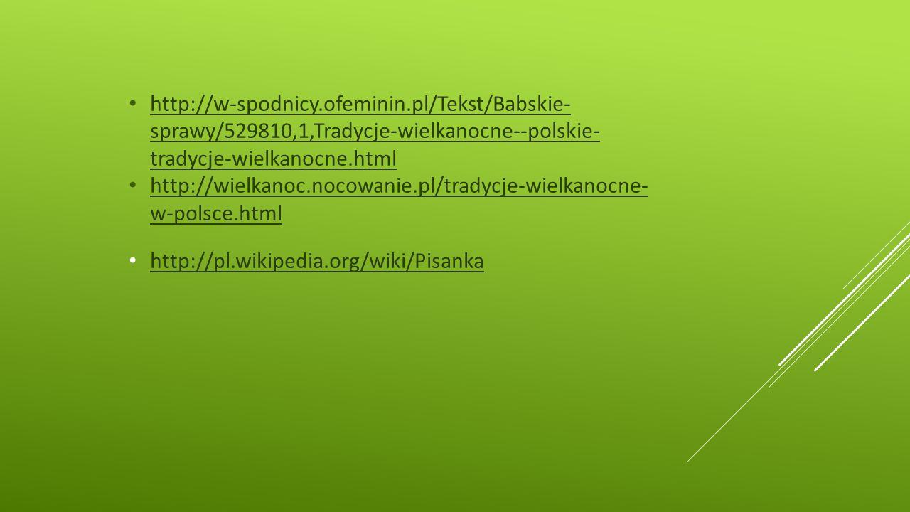 http://w-spodnicy.ofeminin.pl/Tekst/Babskie- sprawy/529810,1,Tradycje-wielkanocne--polskie- tradycje-wielkanocne.html http://w-spodnicy.ofeminin.pl/Tekst/Babskie- sprawy/529810,1,Tradycje-wielkanocne--polskie- tradycje-wielkanocne.html http://wielkanoc.nocowanie.pl/tradycje-wielkanocne- w-polsce.html http://wielkanoc.nocowanie.pl/tradycje-wielkanocne- w-polsce.html http://pl.wikipedia.org/wiki/Pisanka