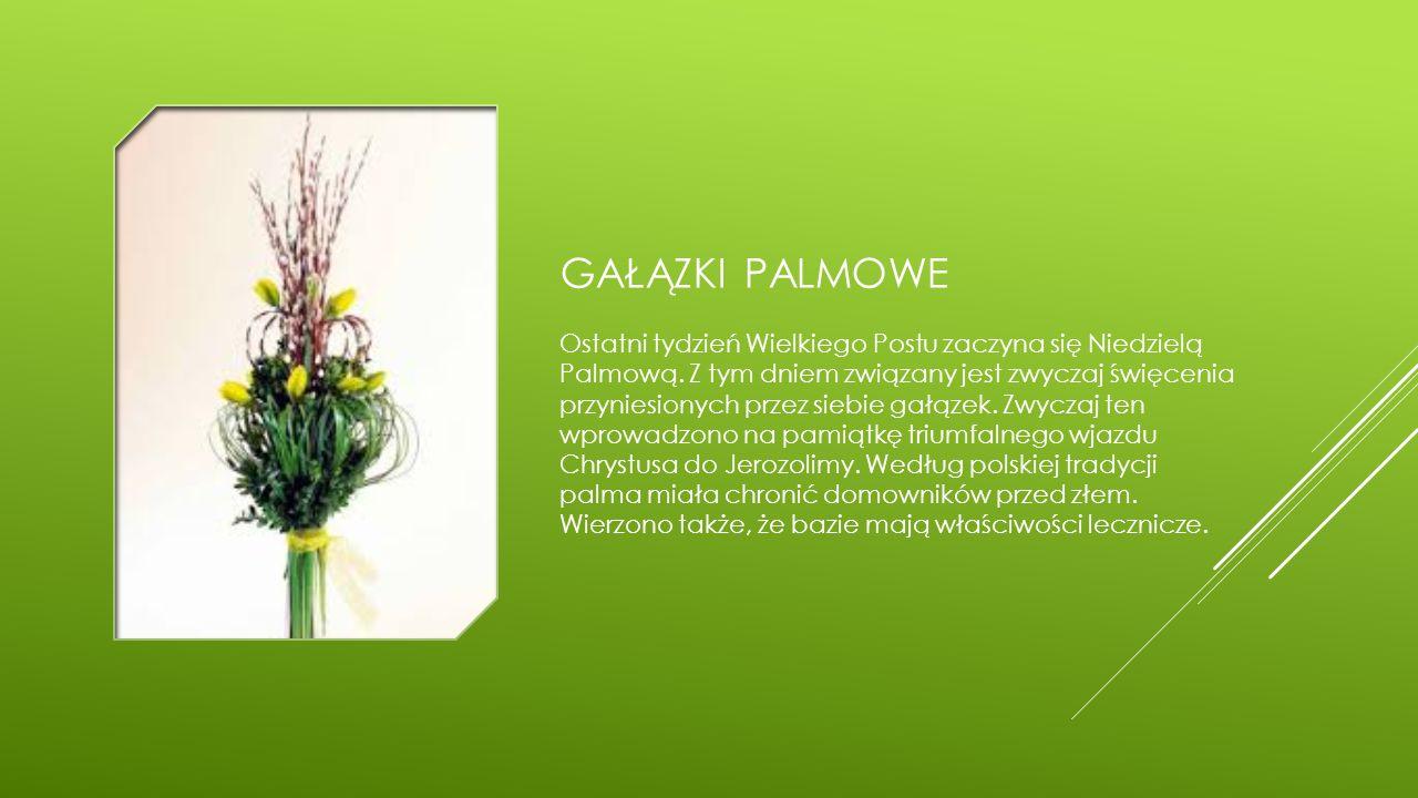 GAŁĄZKI PALMOWE Ostatni tydzień Wielkiego Postu zaczyna się Niedzielą Palmową. Z tym dniem związany jest zwyczaj święcenia przyniesionych przez siebie