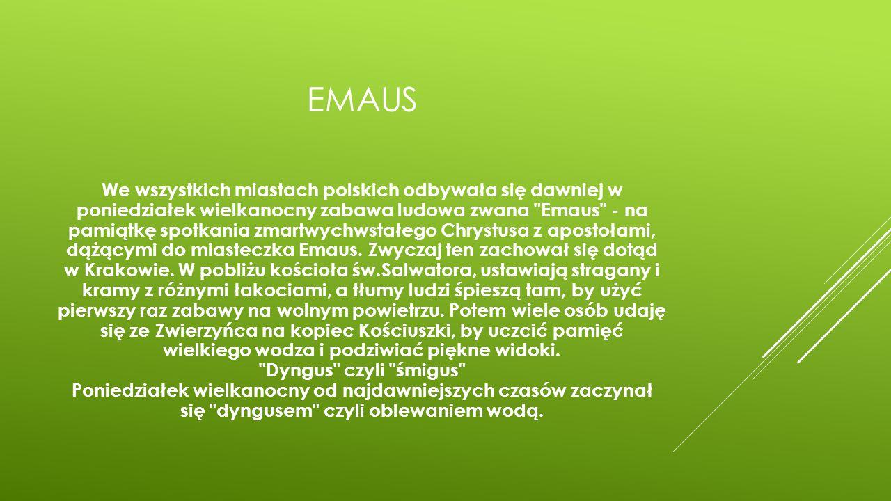 EMAUS We wszystkich miastach polskich odbywała się dawniej w poniedziałek wielkanocny zabawa ludowa zwana Emaus - na pamiątkę spotkania zmartwychwstałego Chrystusa z apostołami, dążącymi do miasteczka Emaus.