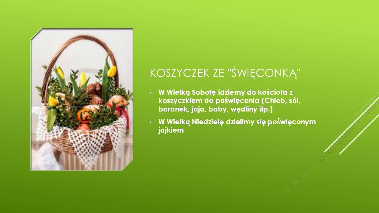KOSZYCZEK ZE ŚWIĘCONKĄ W Wielką Sobotę idziemy do kościoła z koszyczkiem do poświęcenia (Chleb, sól, baranek, jaja, baby, wędliny itp.) W Wielką Niedzielę dzielimy się poświęconym jajkiem