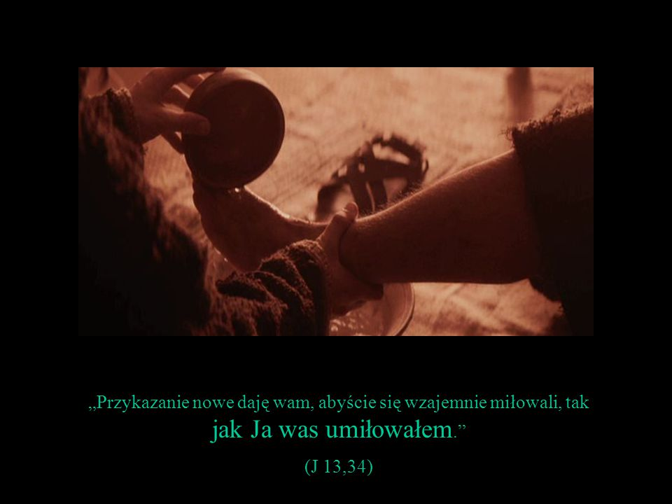 """""""Przykazanie nowe daję wam, abyście się wzajemnie miłowali, tak jak Ja was umiłowałem. (J 13,34)"""