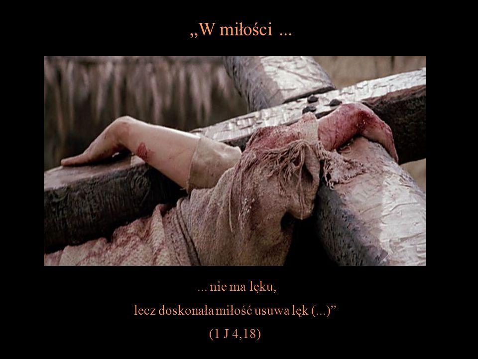 """... nie ma lęku, lecz doskonała miłość usuwa lęk (...) (1 J 4,18) """"W miłości..."""