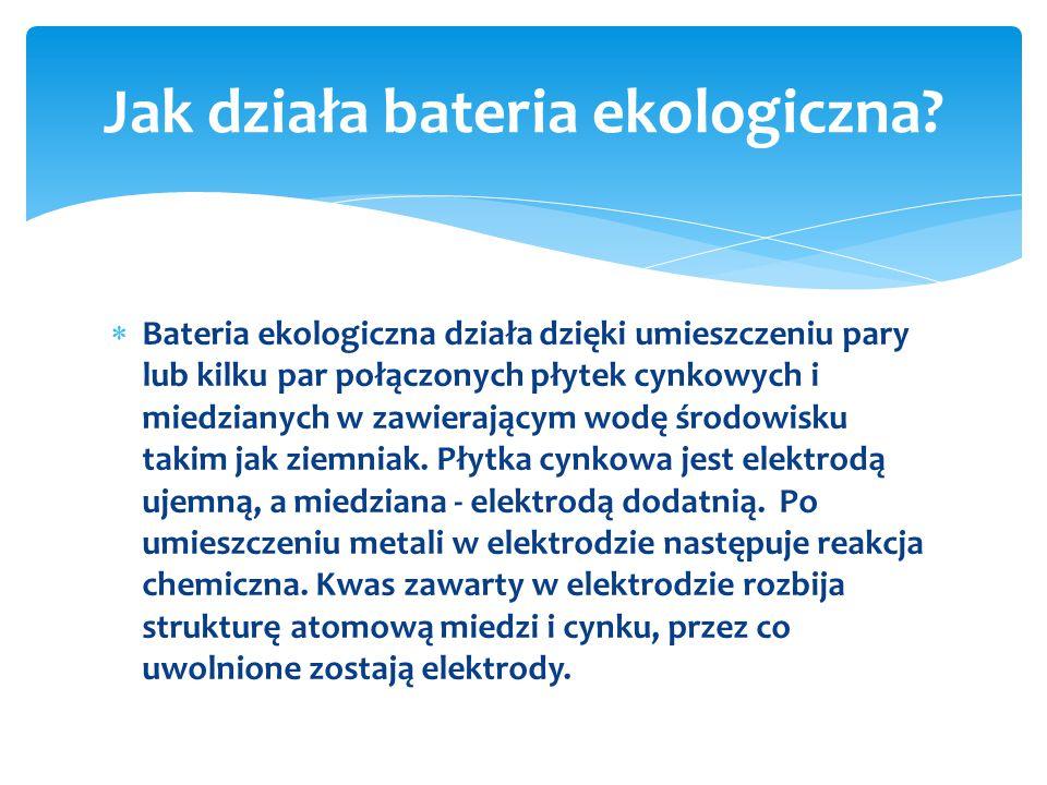  Bateria ekologiczna działa dzięki umieszczeniu pary lub kilku par połączonych płytek cynkowych i miedzianych w zawierającym wodę środowisku takim jak ziemniak.
