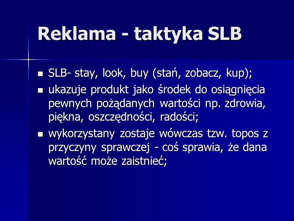 Reklama - taktyka SLB SLB- stay, look, buy (stań, zobacz, kup); SLB- stay, look, buy (stań, zobacz, kup); ukazuje produkt jako środek do osiągnięcia p