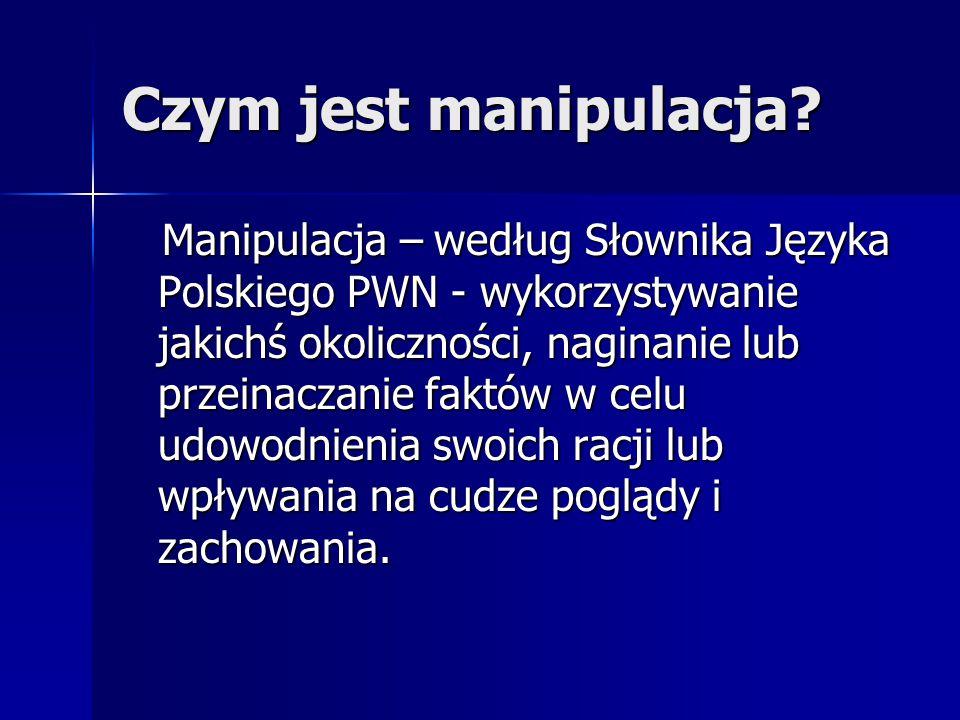 Czym jest manipulacja? Manipulacja – według Słownika Języka Polskiego PWN - wykorzystywanie jakichś okoliczności, naginanie lub przeinaczanie faktów w