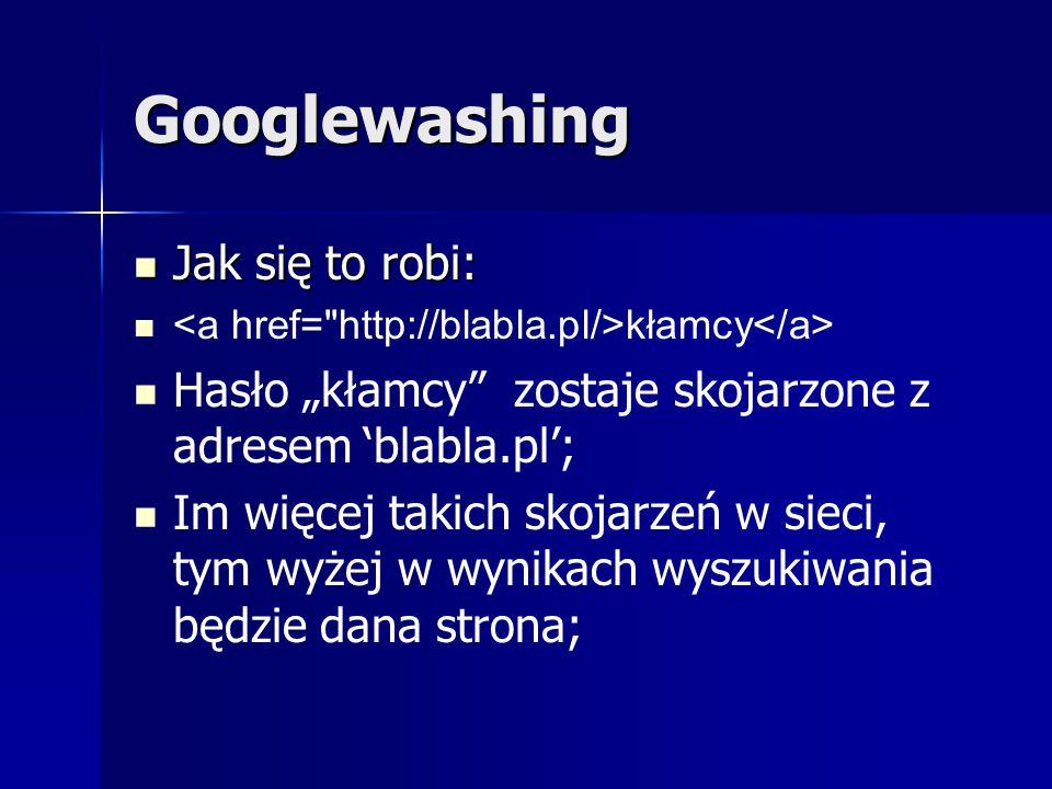 """Googlewashing Jak się to robi: Jak się to robi: kłamcy Hasło """"kłamcy"""" zostaje skojarzone z adresem 'blabla.pl'; Im więcej takich skojarzeń w sieci, ty"""