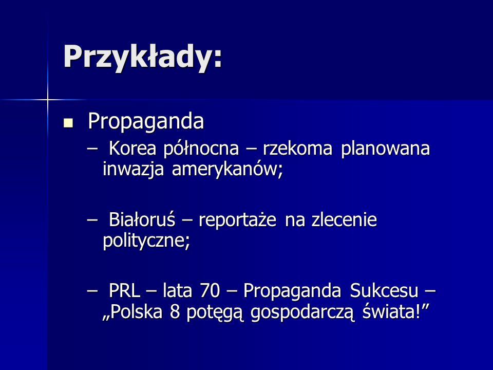 Przykłady: Propaganda Propaganda – Korea północna – rzekoma planowana inwazja amerykanów; – Białoruś – reportaże na zlecenie polityczne; – PRL – lata