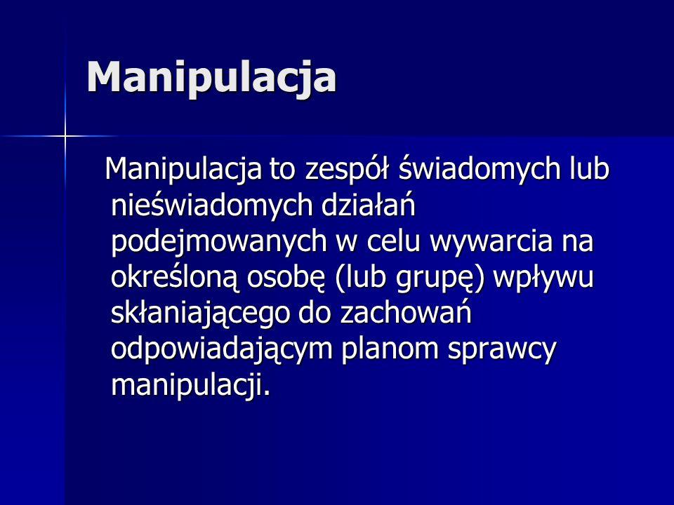 Manipulacja Manipulacja to zespół świadomych lub nieświadomych działań podejmowanych w celu wywarcia na określoną osobę (lub grupę) wpływu skłaniające