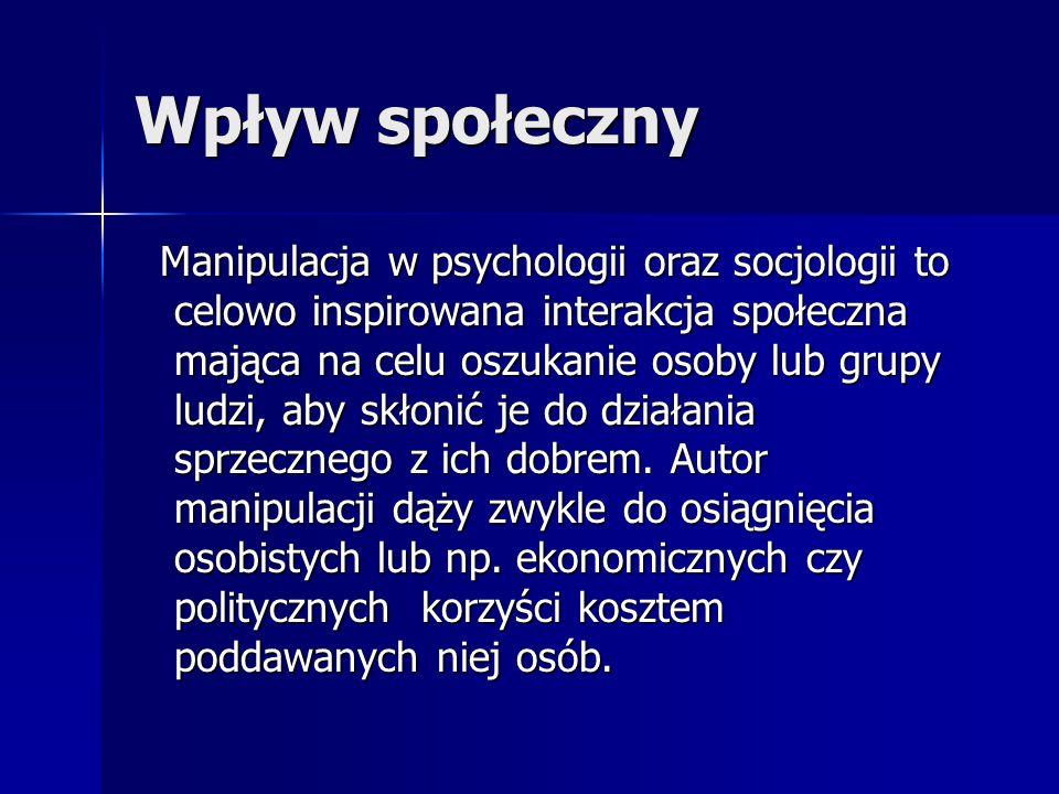 Wpływ społeczny Manipulacja w psychologii oraz socjologii to celowo inspirowana interakcja społeczna mająca na celu oszukanie osoby lub grupy ludzi, a