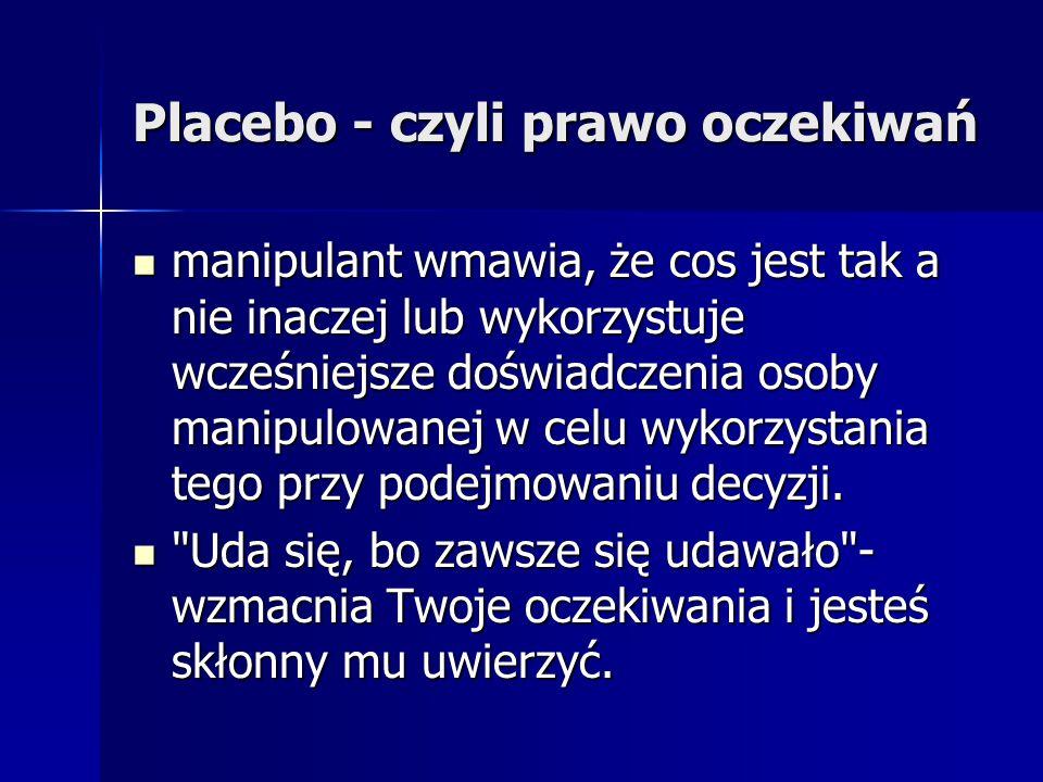 Placebo - czyli prawo oczekiwań manipulant wmawia, że cos jest tak a nie inaczej lub wykorzystuje wcześniejsze doświadczenia osoby manipulowanej w cel
