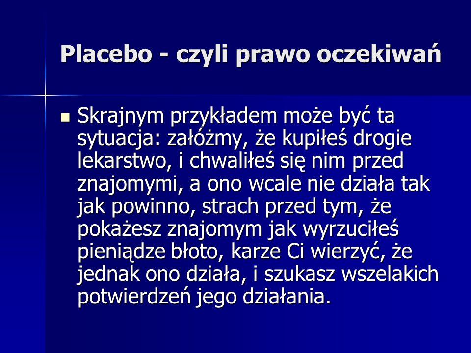 Placebo - czyli prawo oczekiwań Skrajnym przykładem może być ta sytuacja: załóżmy, że kupiłeś drogie lekarstwo, i chwaliłeś się nim przed znajomymi, a