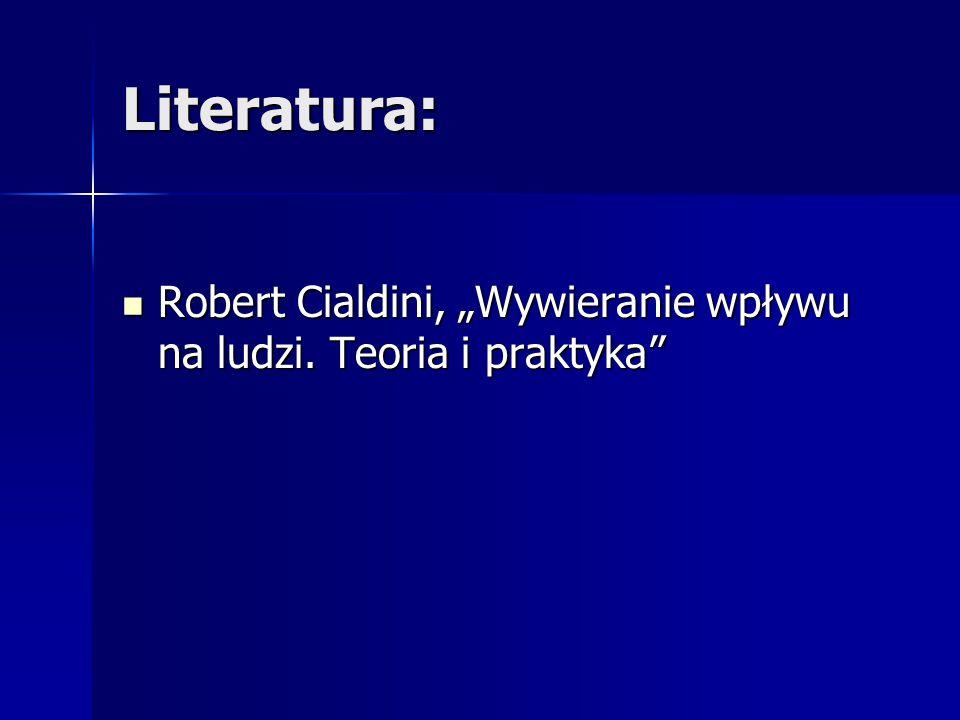 """Literatura: Robert Cialdini, """"Wywieranie wpływu na ludzi. Teoria i praktyka"""" Robert Cialdini, """"Wywieranie wpływu na ludzi. Teoria i praktyka"""""""