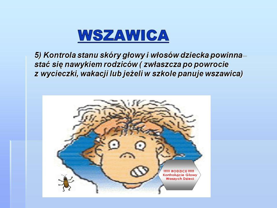 5) Kontrola stanu skóry głowy i włosów dziecka powinna stać się nawykiem rodziców ( zwłaszcza po powrocie z wycieczki, wakacji lub jeżeli w szkole pan