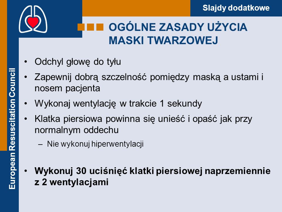 European Resuscitation Council Slajdy dodatkowe OGÓLNE ZASADY UŻYCIA MASKI TWARZOWEJ Odchyl głowę do tyłu Zapewnij dobrą szczelność pomiędzy maską a u