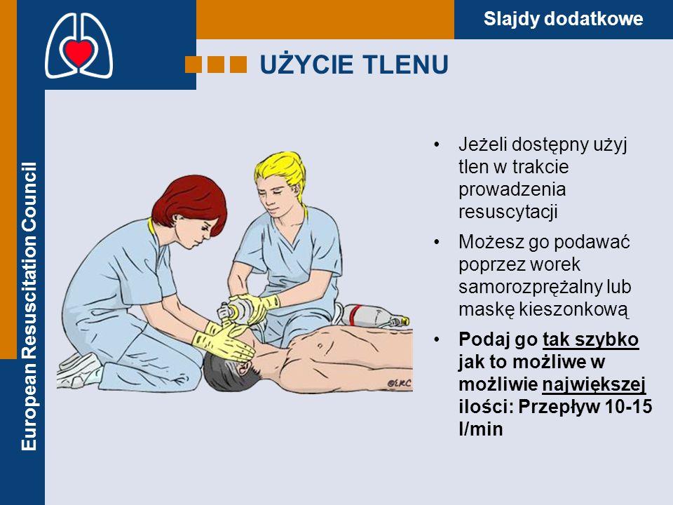 European Resuscitation Council Slajdy dodatkowe UŻYCIE TLENU Uważaj jeżeli używasz automatycznego defibrylatora zewnętrznego: –Naklej prawidłowo elektrody –Odsuń źródło tlenu na odległość co najmniej 1-go metra od klatki piersiowej pacjenta w momencie defibrylacji.