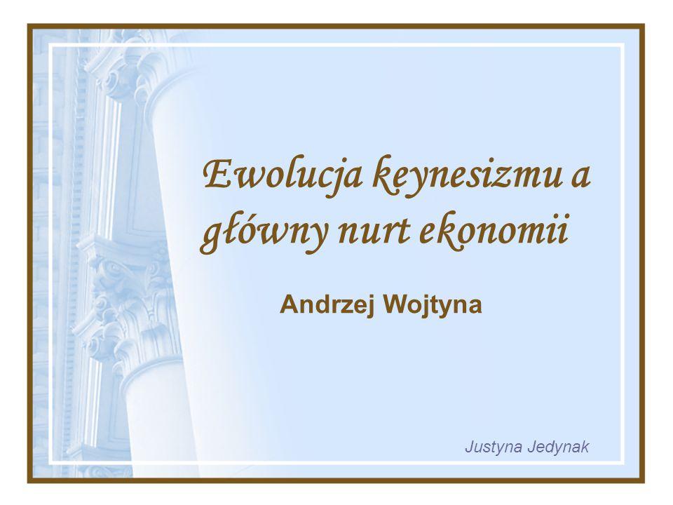 Ewolucja keynesizmu a główny nurt ekonomii Andrzej Wojtyna Justyna Jedynak