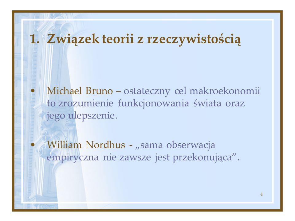 4 1.Związek teorii z rzeczywistością Michael Bruno – ostateczny cel makroekonomii to zrozumienie funkcjonowania świata oraz jego ulepszenie. William N