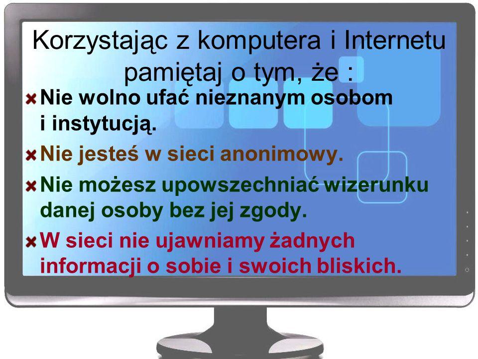 Korzystając z komputera i Internetu pamiętaj o tym, że : Nie wolno ufać nieznanym osobom i instytucją. Nie jesteś w sieci anonimowy. Nie możesz upowsz