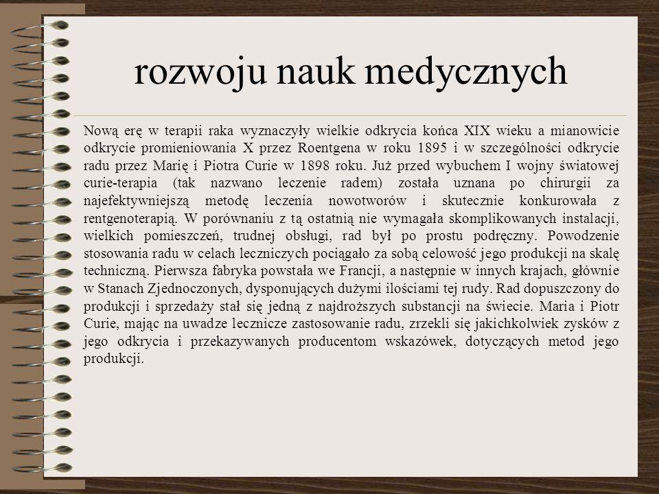 rozwoju nauk medycznych Nową erę w terapii raka wyznaczyły wielkie odkrycia końca XIX wieku a mianowicie odkrycie promieniowania X przez Roentgena w roku 1895 i w szczególności odkrycie radu przez Marię i Piotra Curie w 1898 roku.