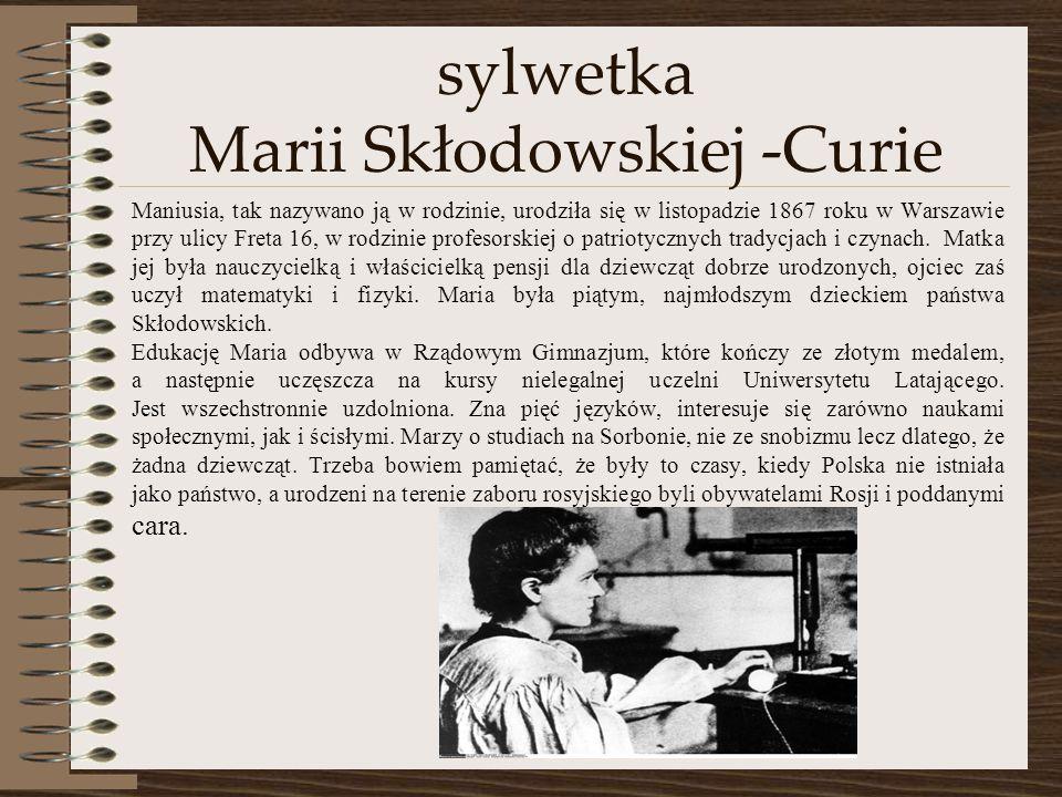 sylwetka Marii Skłodowskiej -Curie Maniusia, tak nazywano ją w rodzinie, urodziła się w listopadzie 1867 roku w Warszawie przy ulicy Freta 16, w rodzinie profesorskiej o patriotycznych tradycjach i czynach.