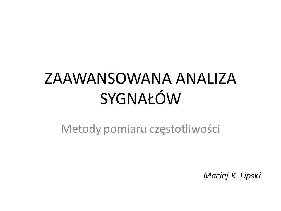ZAAWANSOWANA ANALIZA SYGNAŁÓW Metody pomiaru częstotliwości Maciej K. Lipski