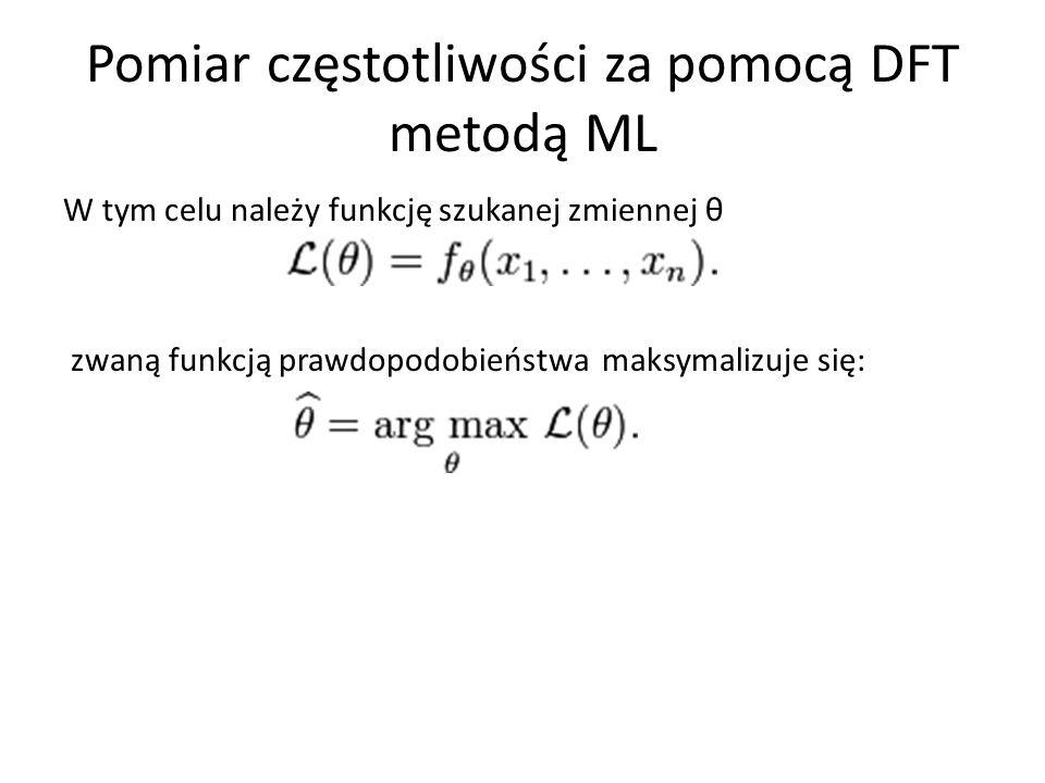 Pomiar częstotliwości za pomocą DFT metodą ML W tym celu należy funkcję szukanej zmiennej θ zwaną funkcją prawdopodobieństwa maksymalizuje się:
