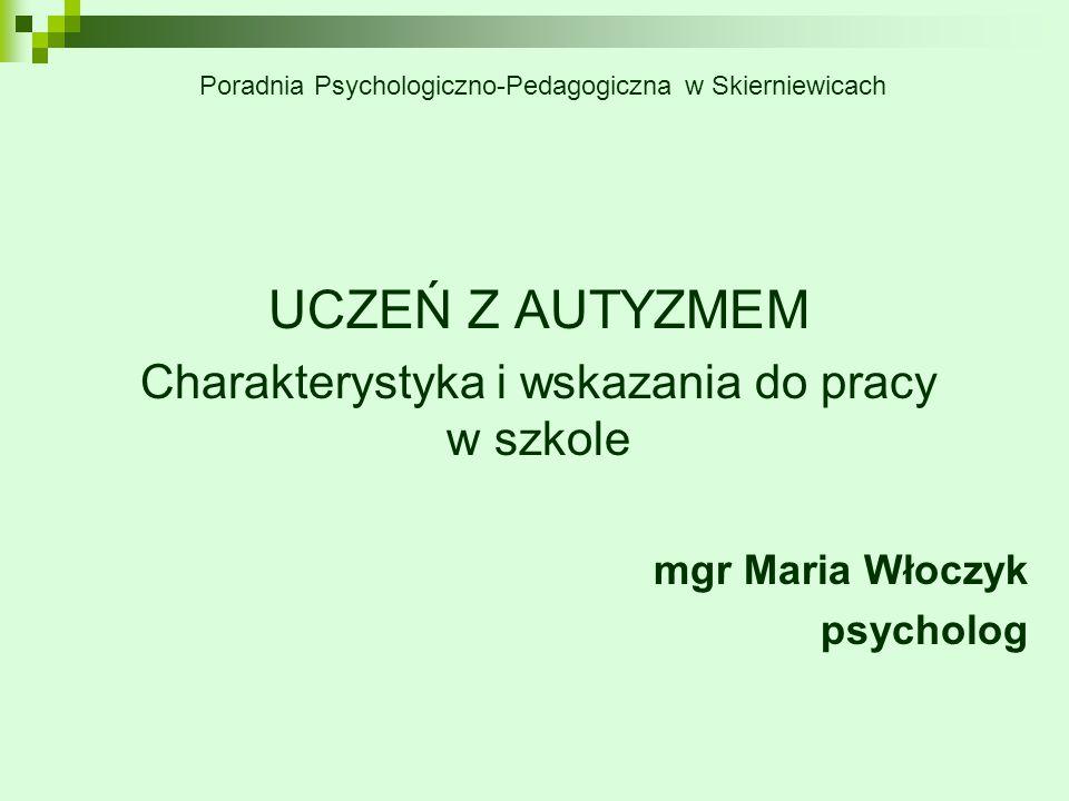 UCZEŃ Z AUTYZMEM Charakterystyka i wskazania do pracy w szkole mgr Maria Włoczyk psycholog Poradnia Psychologiczno-Pedagogiczna w Skierniewicach