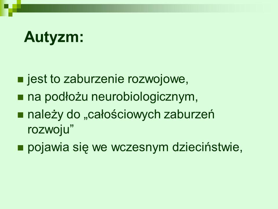 """Autyzm: jest to zaburzenie rozwojowe, na podłożu neurobiologicznym, należy do """"całościowych zaburzeń rozwoju"""" pojawia się we wczesnym dzieciństwie,"""