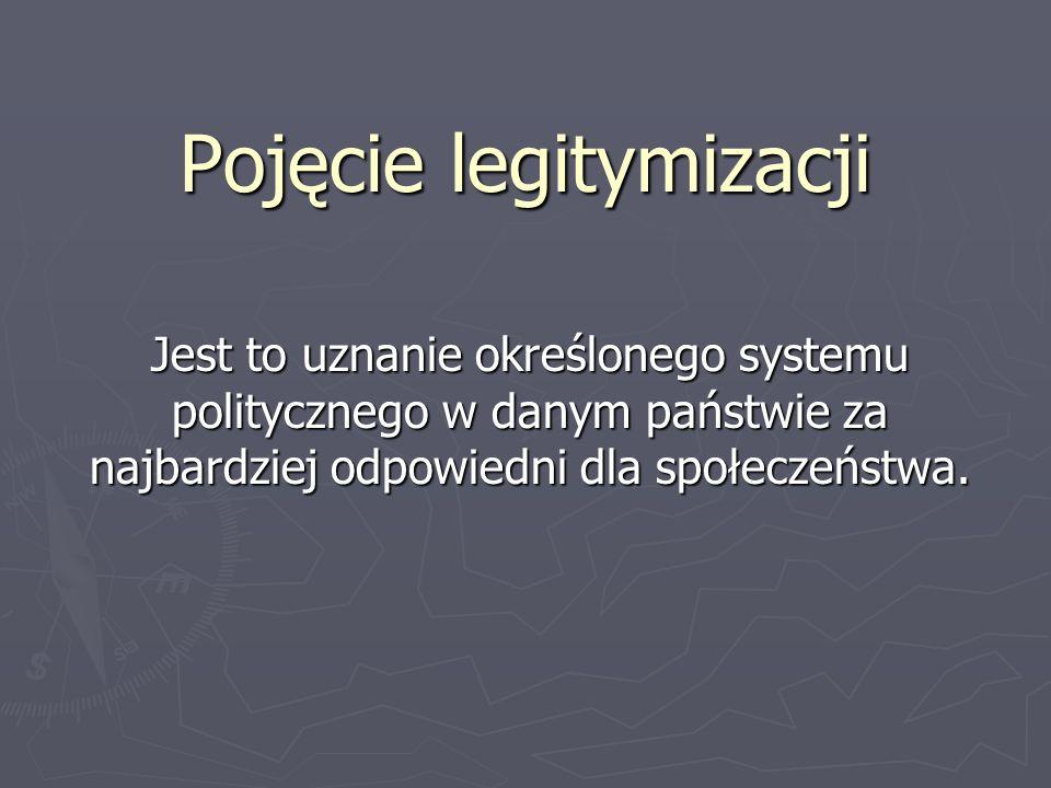 Pojęcie legitymizacji Jest to uznanie określonego systemu politycznego w danym państwie za najbardziej odpowiedni dla społeczeństwa.