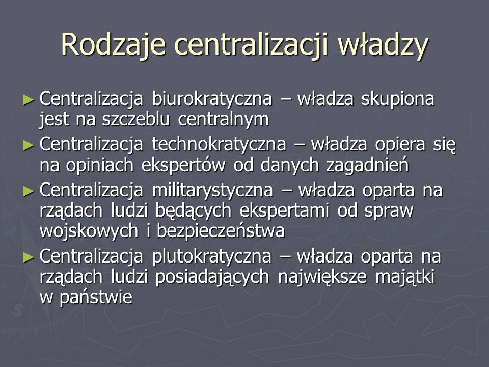 Rodzaje centralizacji władzy ► Centralizacja biurokratyczna – władza skupiona jest na szczeblu centralnym ► Centralizacja technokratyczna – władza opi