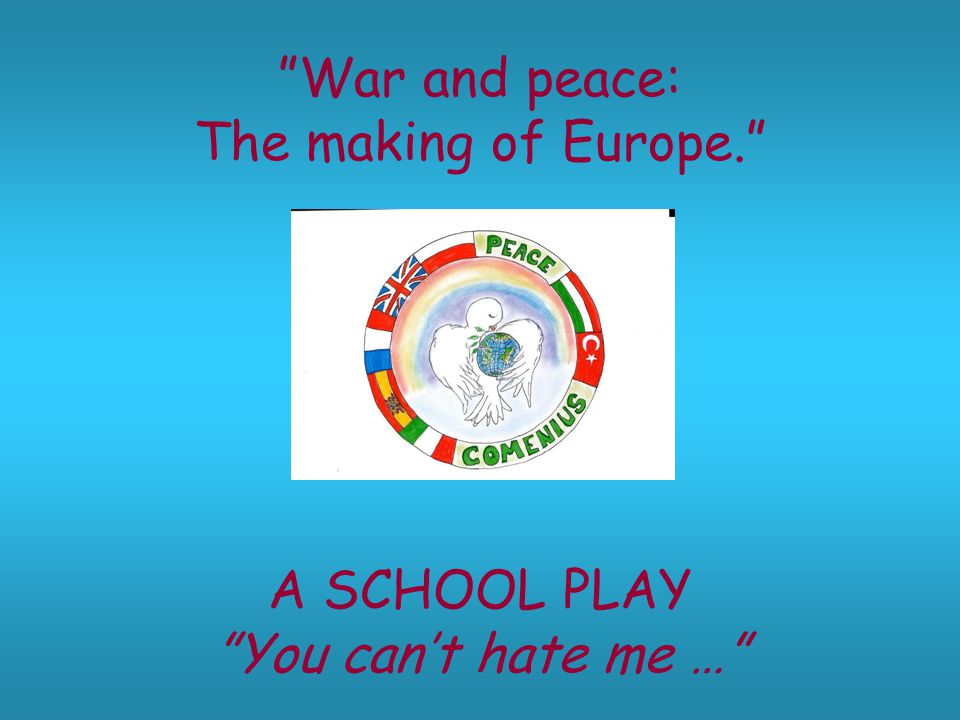 War and peace: The making of Europe. A SCHOOL PLAY You can't hate me …