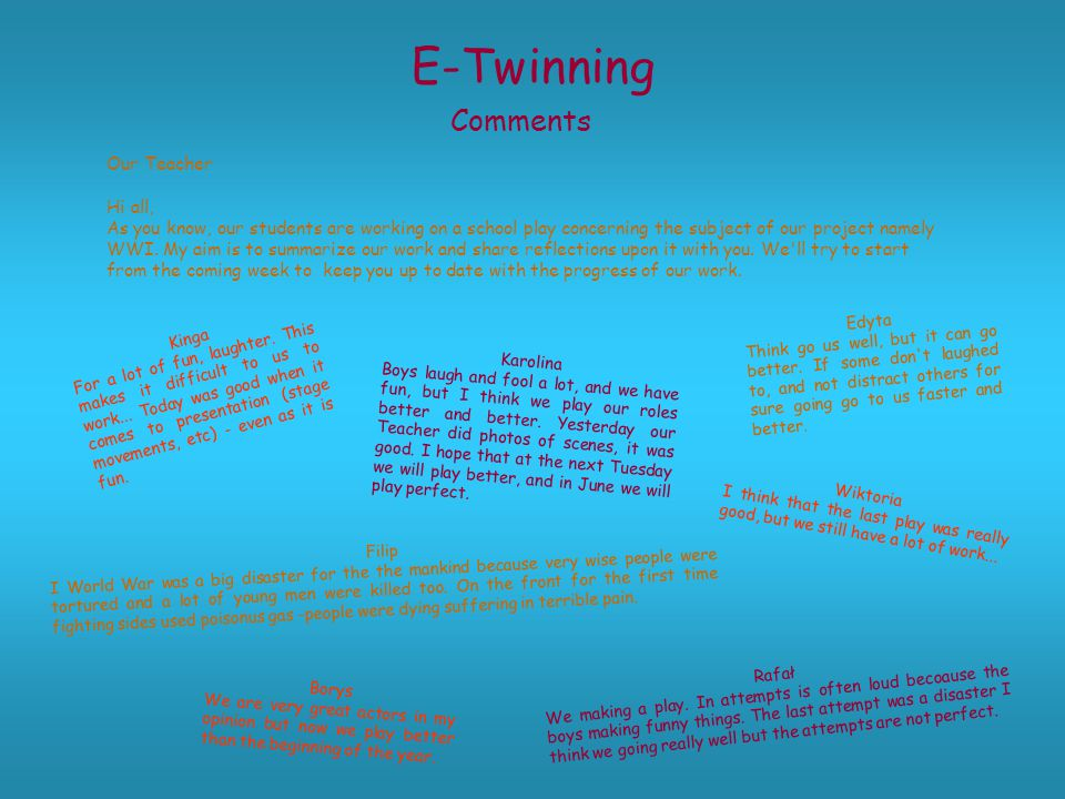 E-Twinning Comments Our Teacher Hi all, As you know, our students are working on a school play concerning the subject of our project namely WWI.